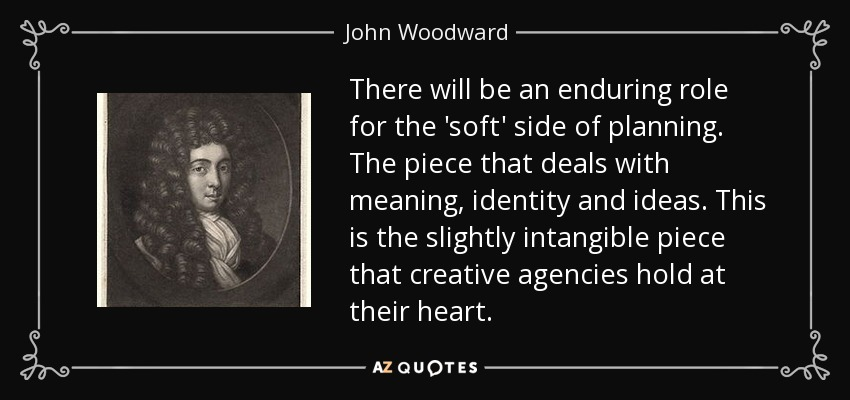 There will be an enduring role for the 'soft' side of planning. The piece that deals with meaning, identity and ideas. This is the slightly intangible piece that creative agencies hold at their heart. - John Woodward