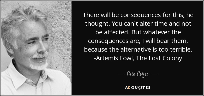 There will be consequences for this, he thought. You can't alter time and not be affected. But whatever the consequences are, I will bear them, because the alternative is too terrible. -Artemis Fowl, The Lost Colony - Eoin Colfer