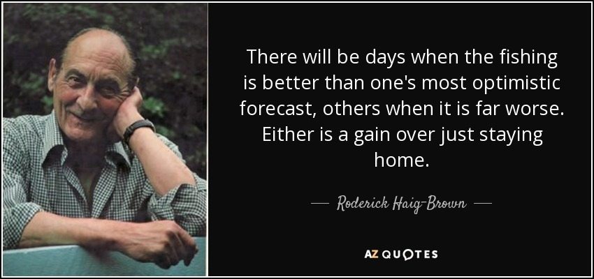 There will be days when the fishing is better than one's most optimistic forecast, others when it is far worse. Either is a gain over just staying home. - Roderick Haig-Brown