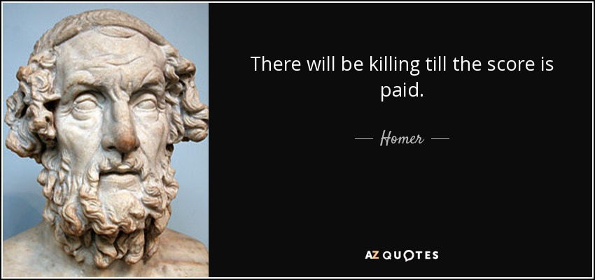 There will be killing till the score is paid. - Homer