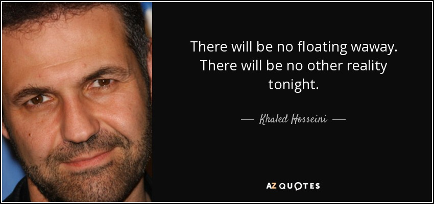 There will be no floating waway. There will be no other reality tonight. - Khaled Hosseini