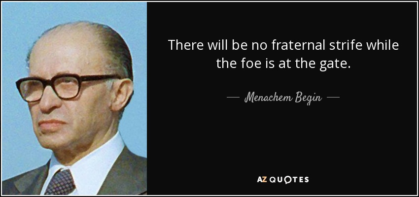 There will be no fraternal strife while the foe is at the gate. - Menachem Begin