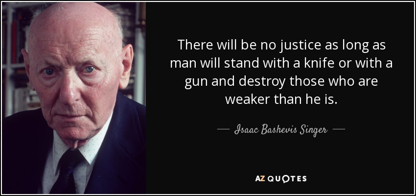 There will be no justice as long as man will stand with a knife or with a gun and destroy those who are weaker than he is. - Isaac Bashevis Singer