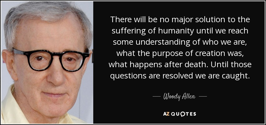 There will be no major solution to the suffering of humanity until we reach some understanding of who we are, what the purpose of creation was, what happens after death. Until those questions are resolved we are caught. - Woody Allen