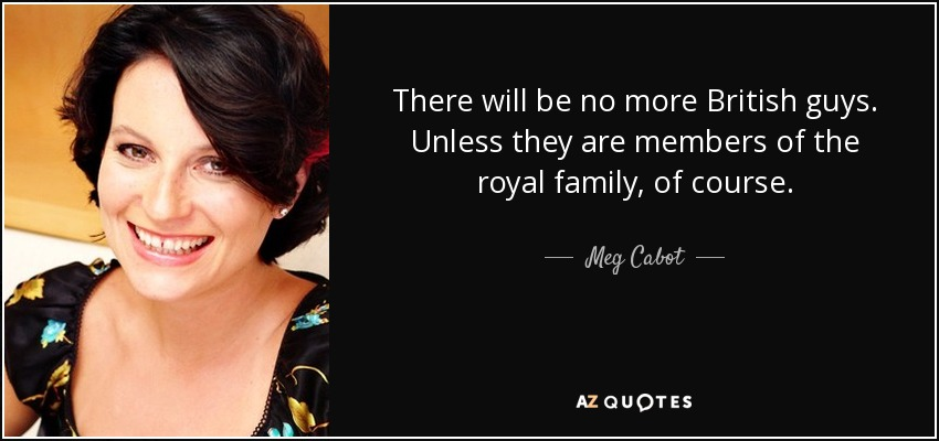 There will be no more British guys. Unless they are members of the royal family, of course. - Meg Cabot
