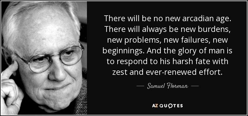 There will be no new arcadian age. There will always be new burdens, new problems, new failures, new beginnings. And the glory of man is to respond to his harsh fate with zest and ever-renewed effort. - Samuel Florman