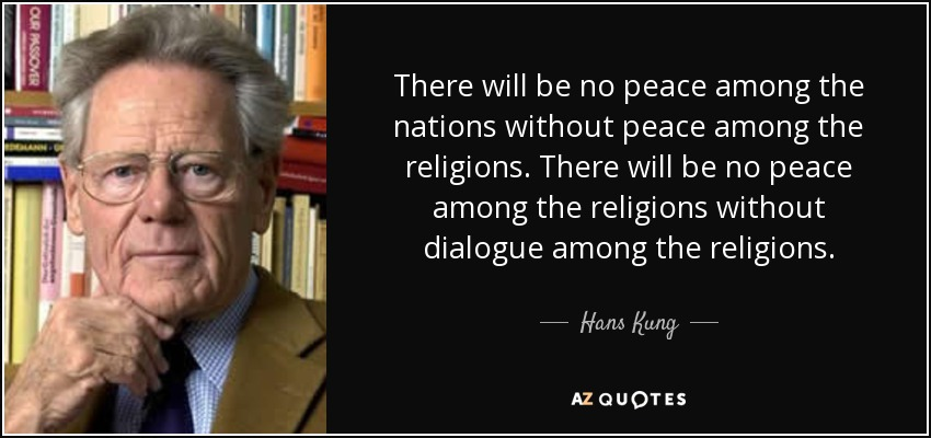 There will be no peace among the nations without peace among the religions. There will be no peace among the religions without dialogue among the religions. - Hans Kung