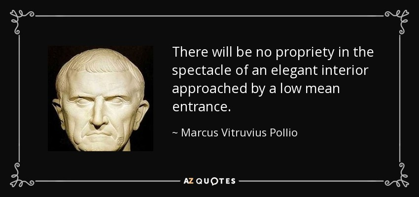 There will be no propriety in the spectacle of an elegant interior approached by a low mean entrance. - Marcus Vitruvius Pollio