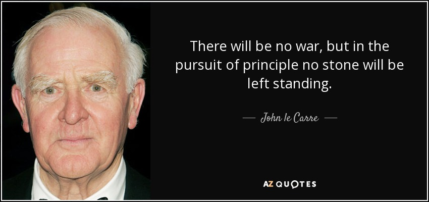 There will be no war, but in the pursuit of principle no stone will be left standing. - John le Carre