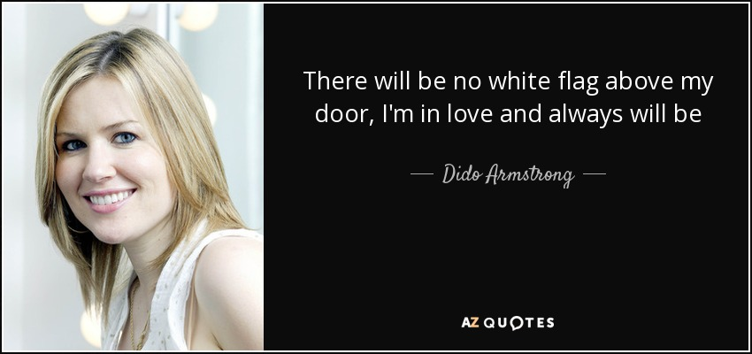 There will be no white flag above my door, I'm in love and always will be - Dido Armstrong
