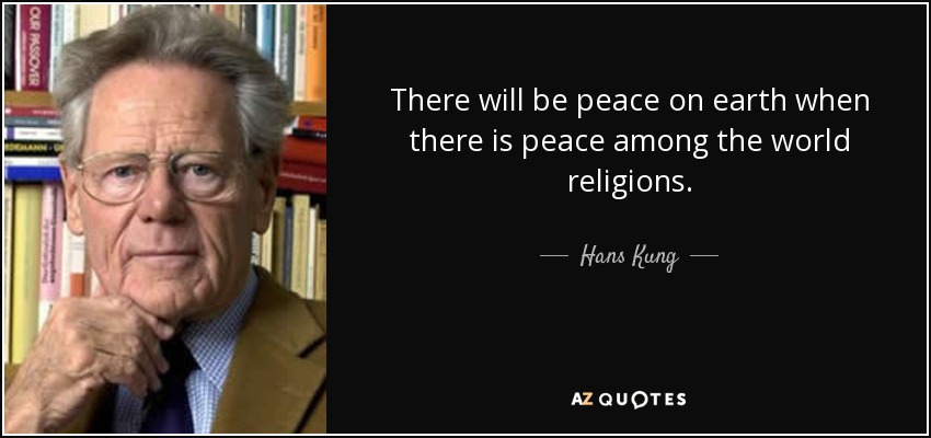 There will be peace on earth when there is peace among the world religions. - Hans Kung