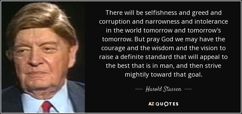 There will be selfishness and greed and corruption and narrowness and intolerance in the world tomorrow and tomorrow's tomorrow. But pray God we may have the courage and the wisdom and the vision to raise a definite standard that will appeal to the best that is in man, and then strive mightily toward that goal. - Harold Stassen