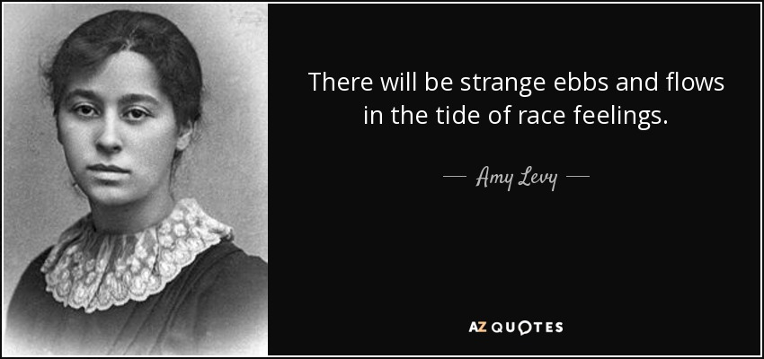 There will be strange ebbs and flows in the tide of race feelings. - Amy Levy