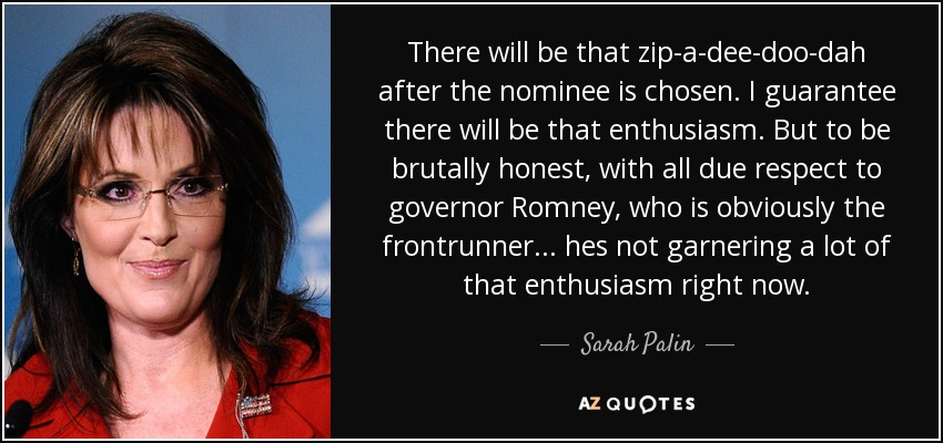 There will be that zip-a-dee-doo-dah after the nominee is chosen. I guarantee there will be that enthusiasm. But to be brutally honest, with all due respect to governor Romney, who is obviously the frontrunner... hes not garnering a lot of that enthusiasm right now. - Sarah Palin