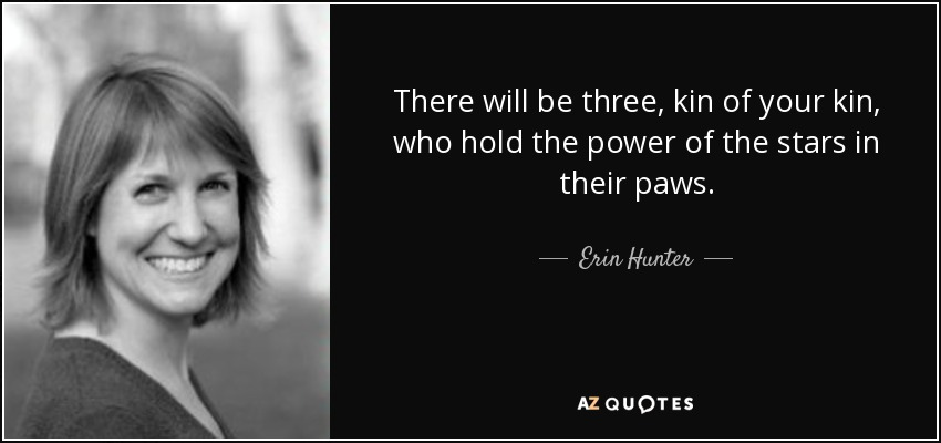 There will be three, kin of your kin, who hold the power of the stars in their paws. - Erin Hunter