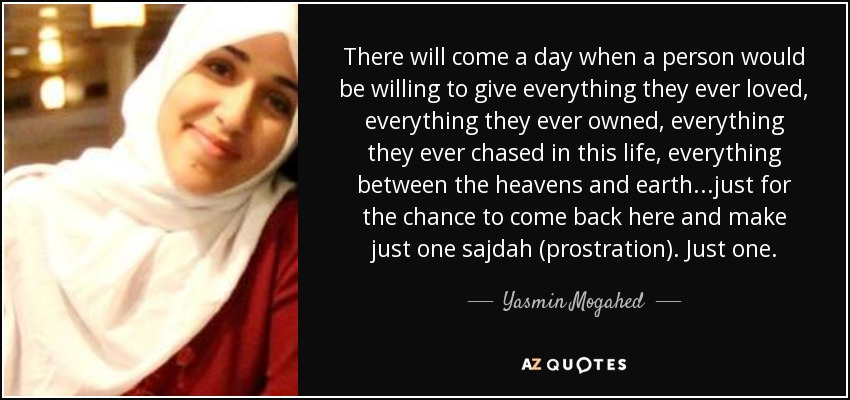 There will come a day when a person would be willing to give everything they ever loved, everything they ever owned, everything they ever chased in this life, everything between the heavens and earth...just for the chance to come back here and make just one sajdah (prostration). Just one. - Yasmin Mogahed