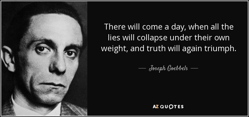There will come a day, when all the lies will collapse under their own weight, and truth will again triumph. - Joseph Goebbels