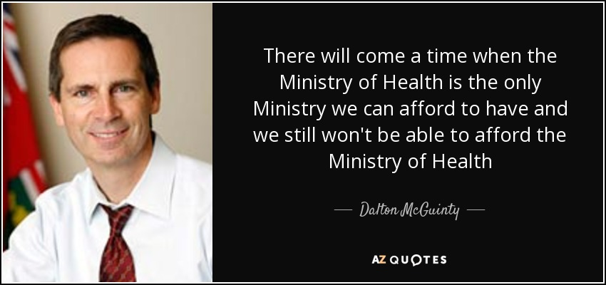 There will come a time when the Ministry of Health is the only Ministry we can afford to have and we still won't be able to afford the Ministry of Health - Dalton McGuinty
