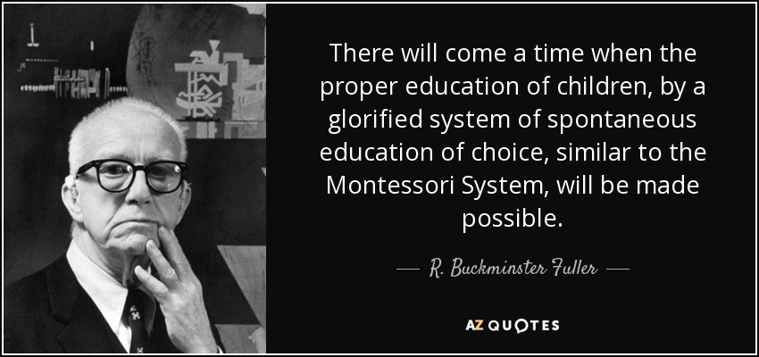 There will come a time when the proper education of children, by a glorified system of spontaneous education of choice, similar to the Montessori System, will be made possible. - R. Buckminster Fuller