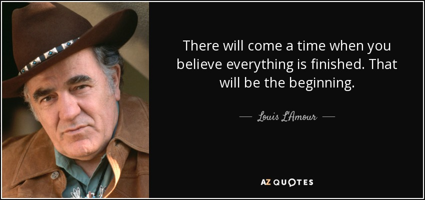 There will come a time when you believe everything is finished. That will be the beginning. - Louis L'Amour