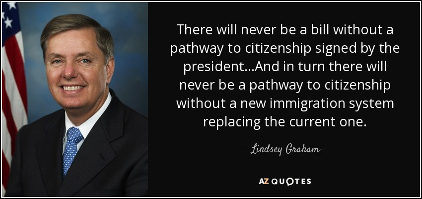 There will never be a bill without a pathway to citizenship signed by the president...And in turn there will never be a pathway to citizenship without a new immigration system replacing the current one. - Lindsey Graham
