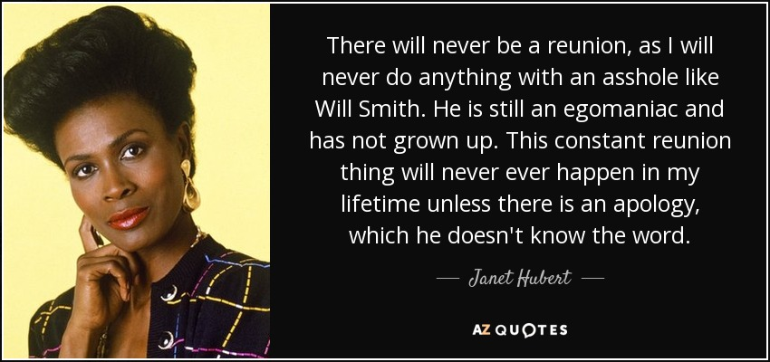 There will never be a reunion, as I will never do anything with an asshole like Will Smith. He is still an egomaniac and has not grown up. This constant reunion thing will never ever happen in my lifetime unless there is an apology, which he doesn't know the word. - Janet Hubert