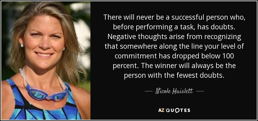 There will never be a successful person who, before performing a task, has doubts. Negative thoughts arise from recognizing that somewhere along the line your level of commitment has dropped below 100 percent. The winner will always be the person with the fewest doubts. - Nicole Haislett