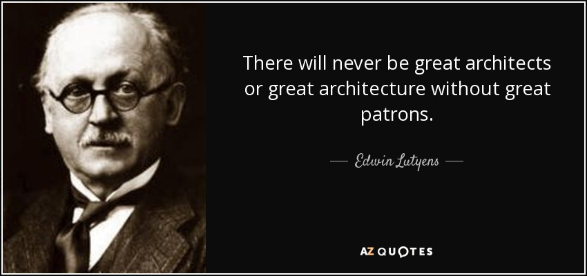 There will never be great architects or great architecture without great patrons. - Edwin Lutyens