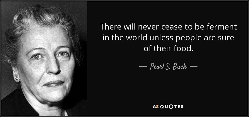 There will never cease to be ferment in the world unless people are sure of their food. - Pearl S. Buck