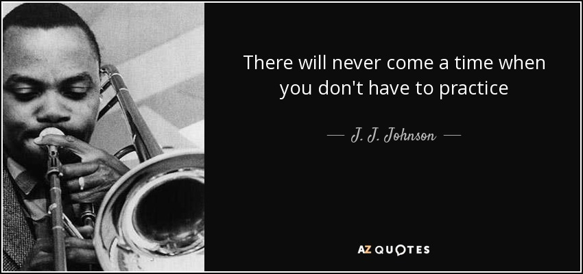 There will never come a time when you don't have to practice - J. J. Johnson