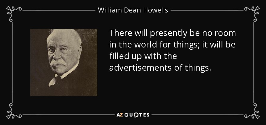 There will presently be no room in the world for things; it will be filled up with the advertisements of things. - William Dean Howells