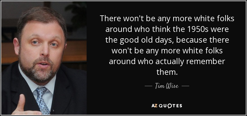 There won't be any more white folks around who think the 1950s were the good old days, because there won't be any more white folks around who actually remember them. - Tim Wise