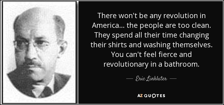 There won't be any revolution in America ... the people are too clean. They spend all their time changing their shirts and washing themselves. You can't feel fierce and revolutionary in a bathroom. - Eric Linklater