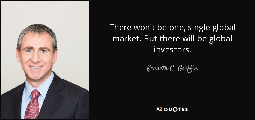 There won't be one, single global market. But there will be global investors. - Kenneth C. Griffin