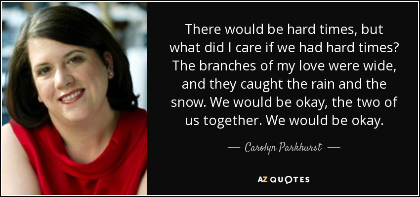 There would be hard times, but what did I care if we had hard times? The branches of my love were wide, and they caught the rain and the snow. We would be okay, the two of us together. We would be okay. - Carolyn Parkhurst