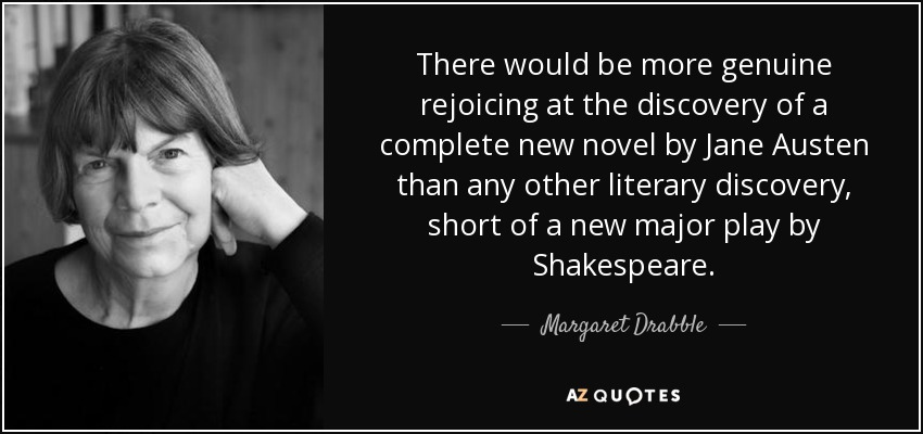 There would be more genuine rejoicing at the discovery of a complete new novel by Jane Austen than any other literary discovery, short of a new major play by Shakespeare. - Margaret Drabble