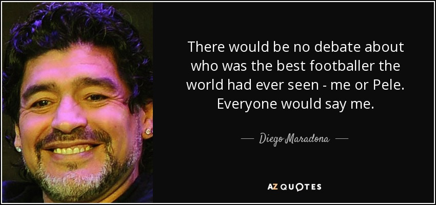 There would be no debate about who was the best footballer the world had ever seen - me or Pele. Everyone would say me. - Diego Maradona