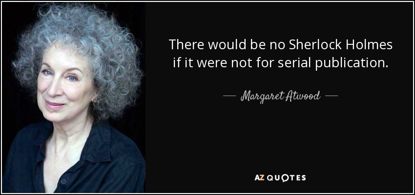 There would be no Sherlock Holmes if it were not for serial publication. - Margaret Atwood