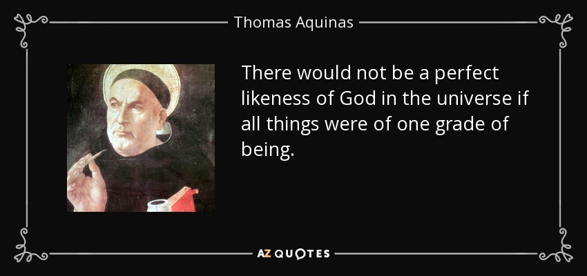 There would not be a perfect likeness of God in the universe if all things were of one grade of being. - Thomas Aquinas