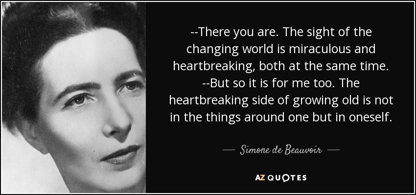 --There you are. The sight of the changing world is miraculous and heartbreaking, both at the same time. --But so it is for me too. The heartbreaking side of growing old is not in the things around one but in oneself. - Simone de Beauvoir