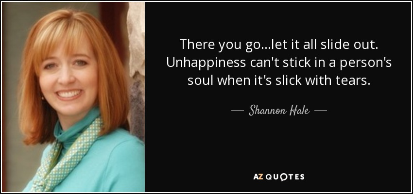 There you go...let it all slide out. Unhappiness can't stick in a person's soul when it's slick with tears. - Shannon Hale