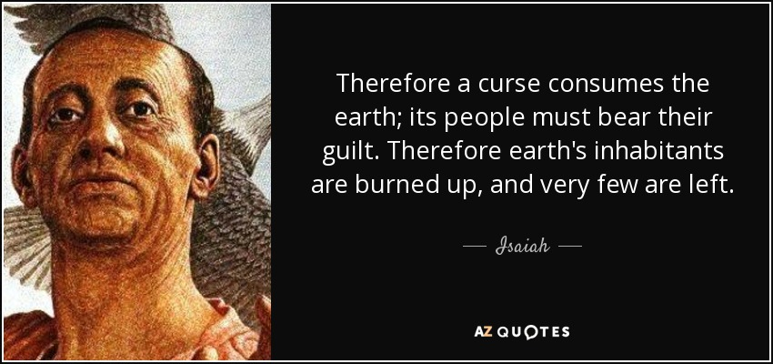 Therefore a curse consumes the earth; its people must bear their guilt. Therefore earth's inhabitants are burned up, and very few are left. - Isaiah