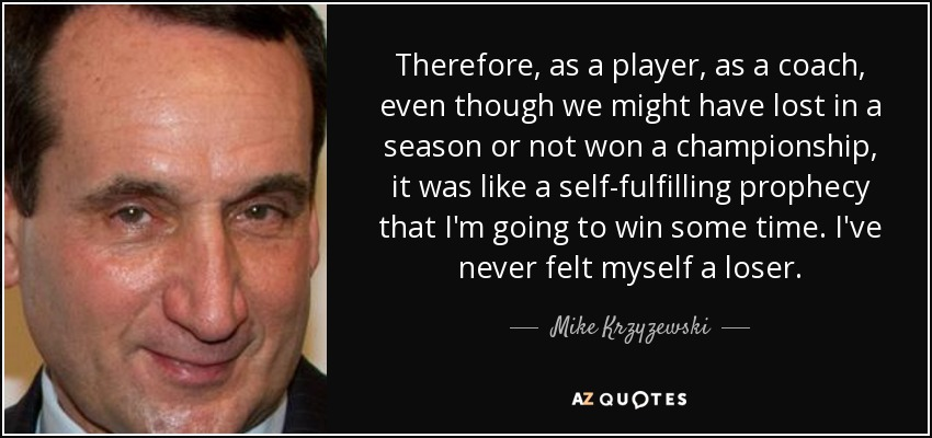 Therefore, as a player, as a coach, even though we might have lost in a season or not won a championship, it was like a self-fulfilling prophecy that I'm going to win some time. I've never felt myself a loser. - Mike Krzyzewski
