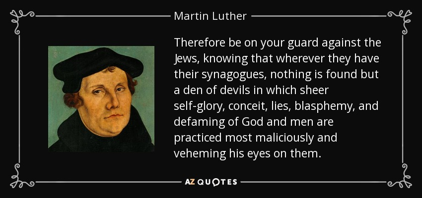 Therefore be on your guard against the Jews, knowing that wherever they have their synagogues, nothing is found but a den of devils in which sheer self-glory, conceit, lies, blasphemy, and defaming of God and men are practiced most maliciously and veheming his eyes on them. - Martin Luther
