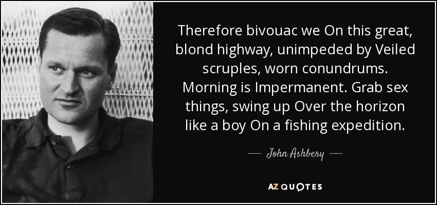 Therefore bivouac we On this great, blond highway, unimpeded by Veiled scruples, worn conundrums. Morning is Impermanent. Grab sex things, swing up Over the horizon like a boy On a fishing expedition. - John Ashbery