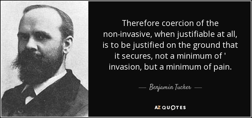 Therefore coercion of the non-invasive, when justifiable at all, is to be justified on the ground that it secures, not a minimum of ' invasion, but a minimum of pain. - Benjamin Tucker