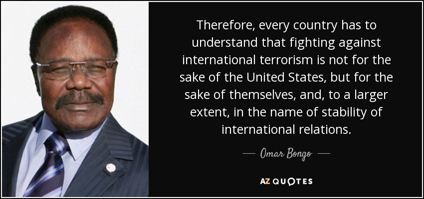 Therefore, every country has to understand that fighting against international terrorism is not for the sake of the United States, but for the sake of themselves, and, to a larger extent, in the name of stability of international relations. - Omar Bongo