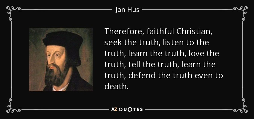 Therefore, faithful Christian, seek the truth, listen to the truth, learn the truth, love the truth, tell the truth, learn the truth, defend the truth even to death. - Jan Hus
