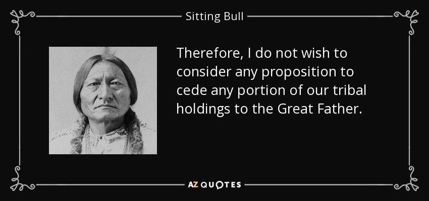 Therefore, I do not wish to consider any proposition to cede any portion of our tribal holdings to the Great Father. - Sitting Bull