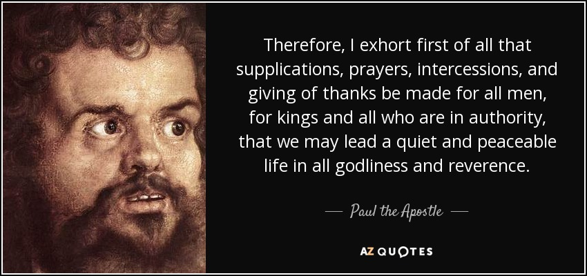 Therefore, I exhort first of all that supplications, prayers, intercessions, and giving of thanks be made for all men, for kings and all who are in authority, that we may lead a quiet and peaceable life in all godliness and reverence. - Paul the Apostle